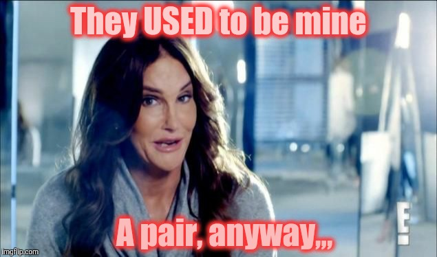 Caitlyn Jenner shrugs,,, | They USED to be mine A pair, anyway,,, | image tagged in caitlyn jenner shrugs | made w/ Imgflip meme maker