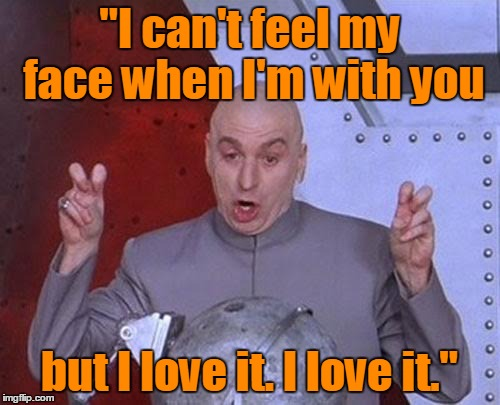 "Dr Evil Laser Meme | ""I can't feel my face when I'm with you but I love it. I love it."" 