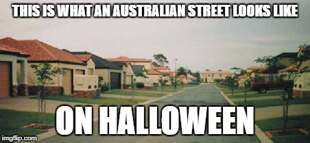 Some people don't celebrate | THIS IS WHAT AN AUSTRALIAN STREET LOOKS LIKE ON HALLOWEEN | image tagged in memes,meanwhile in australia,halloween,dank memes,funny,bad puns | made w/ Imgflip meme maker