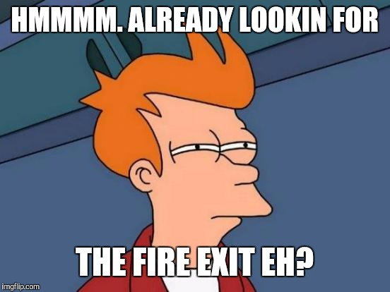 Futurama Fry Meme | HMMMM. ALREADY LOOKIN FOR THE FIRE EXIT EH? | image tagged in memes,futurama fry | made w/ Imgflip meme maker