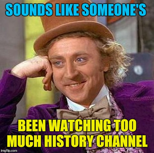 Creepy Condescending Wonka Meme | SOUNDS LIKE SOMEONE'S BEEN WATCHING TOO MUCH HISTORY CHANNEL | image tagged in memes,creepy condescending wonka | made w/ Imgflip meme maker