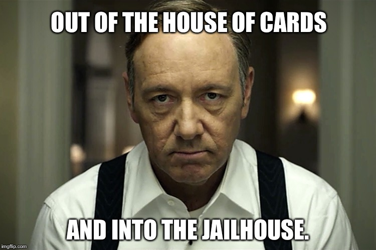 House of Cards cancelled by Netflix | OUT OF THE HOUSE OF CARDS AND INTO THE JAILHOUSE. | image tagged in kevin spacey,pervert,house of cards,netflix,closeted gay,scumbag hollywood | made w/ Imgflip meme maker