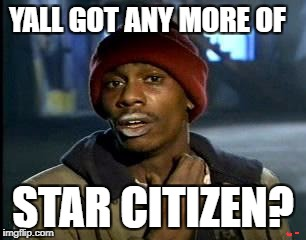 Y'all Got Any More Of That Meme | YALL GOT ANY MORE OF STAR CITIZEN? | image tagged in memes,yall got any more of | made w/ Imgflip meme maker