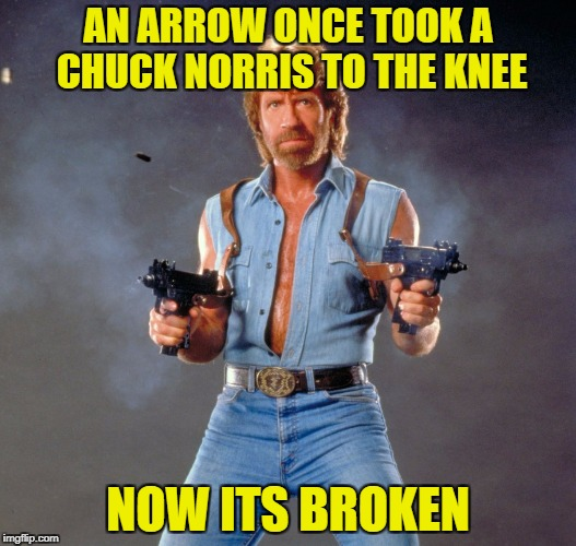 I dont have any inspireation! | AN ARROW ONCE TOOK A CHUCK NORRIS TO THE KNEE NOW ITS BROKEN | image tagged in funny,memes,chuck norris,arrow to the knee | made w/ Imgflip meme maker