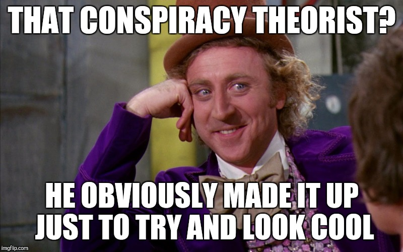 Unpopular opinion conspiracy theorist | THAT CONSPIRACY THEORIST? HE OBVIOUSLY MADE IT UP JUST TO TRY AND LOOK COOL | image tagged in creepy condescending wonka in the eyes high resolution | made w/ Imgflip meme maker