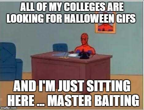 spiderman desk | ALL OF MY COLLEGES ARE LOOKING FOR HALLOWEEN GIFS AND I'M JUST SITTING HERE ... MASTER BAITING | image tagged in spiderman desk | made w/ Imgflip meme maker