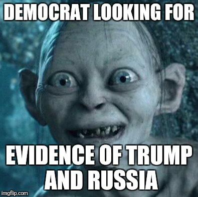 Gollum Meme | DEMOCRAT LOOKING FOR EVIDENCE OF TRUMP AND RUSSIA | image tagged in memes,gollum | made w/ Imgflip meme maker