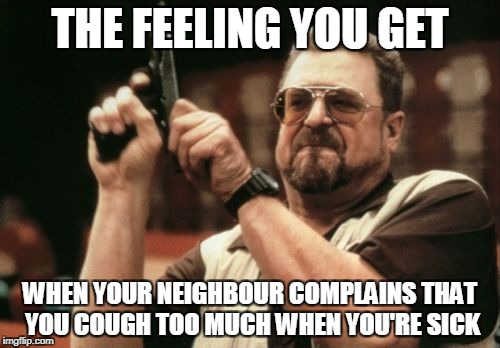 Am I The Only One Around Here Meme | THE FEELING YOU GET WHEN YOUR NEIGHBOUR COMPLAINS THAT YOU COUGH TOO MUCH WHEN YOU'RE SICK | image tagged in memes,am i the only one around here | made w/ Imgflip meme maker