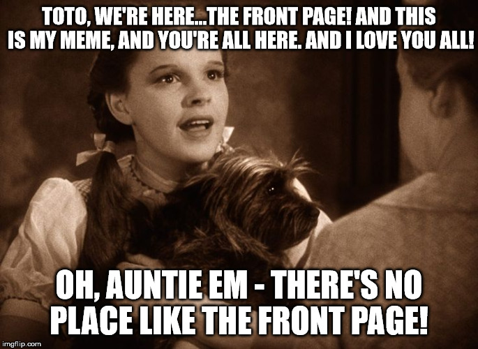 TOTO, WE'RE HERE...THE FRONT PAGE! AND THIS IS MY MEME, AND YOU'RE ALL HERE. AND I LOVE YOU ALL! OH, AUNTIE EM - THERE'S NO PLACE LIKE THE F | made w/ Imgflip meme maker