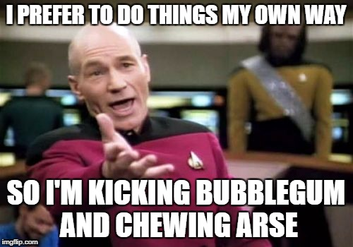 Picard Wtf Meme | I PREFER TO DO THINGS MY OWN WAY SO I'M KICKING BUBBLEGUM AND CHEWING ARSE | image tagged in memes,picard wtf | made w/ Imgflip meme maker