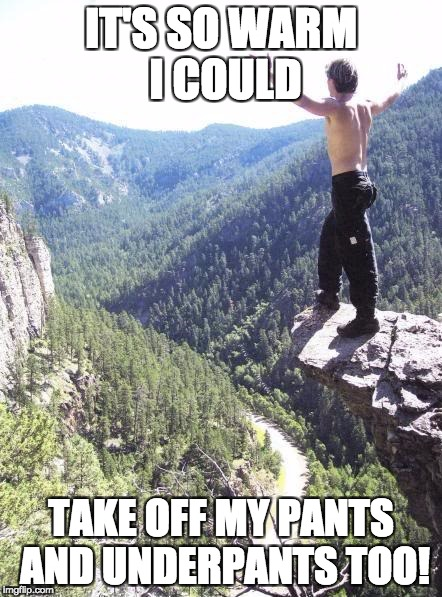 IT'S SO WARM I COULD TAKE OFF MY PANTS AND UNDERPANTS TOO! | image tagged in embracing creation | made w/ Imgflip meme maker