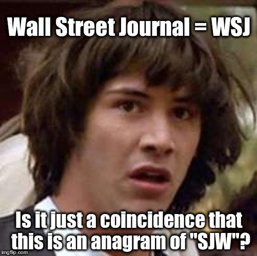 "Wall Street Journal = WSJ | Wall Street Journal = WSJ Is it just a coincidence that this is an anagram of ""SJW""? 