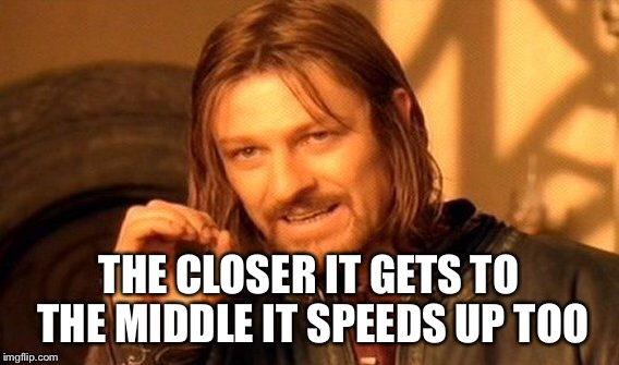 One Does Not Simply Meme | THE CLOSER IT GETS TO THE MIDDLE IT SPEEDS UP TOO | image tagged in memes,one does not simply | made w/ Imgflip meme maker