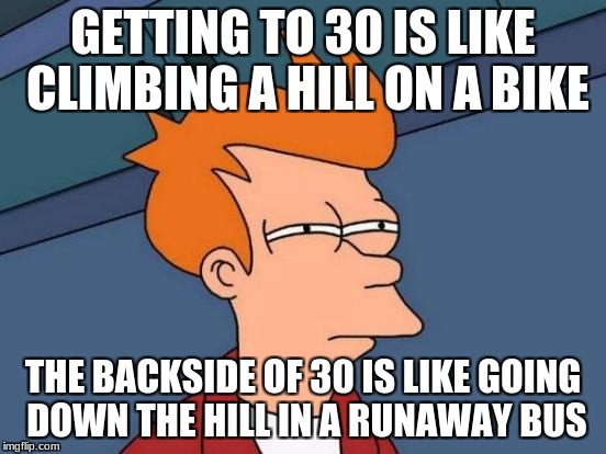 Futurama Fry Meme | GETTING TO 30 IS LIKE CLIMBING A HILL ON A BIKE THE BACKSIDE OF 30 IS LIKE GOING DOWN THE HILL IN A RUNAWAY BUS | image tagged in memes,futurama fry | made w/ Imgflip meme maker