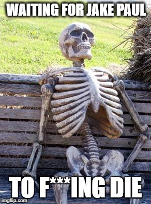 Waiting Skeleton Meme |  WAITING FOR JAKE PAUL; TO F***ING DIE | image tagged in memes,waiting skeleton | made w/ Imgflip meme maker