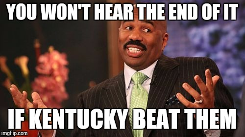 Steve Harvey Meme | YOU WON'T HEAR THE END OF IT IF KENTUCKY BEAT THEM | image tagged in memes,steve harvey | made w/ Imgflip meme maker
