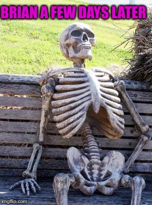 Waiting Skeleton Meme | BRIAN A FEW DAYS LATER | image tagged in memes,waiting skeleton | made w/ Imgflip meme maker