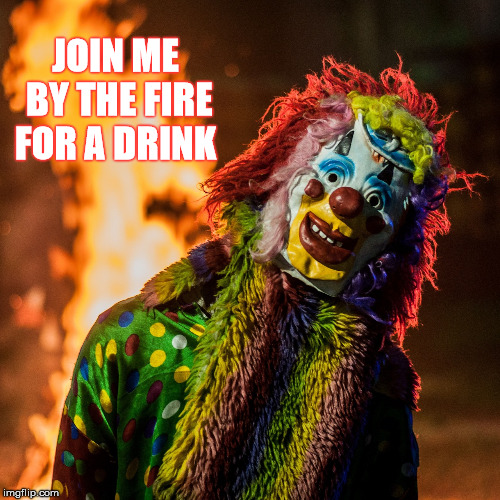 You Are Invited  | JOIN ME BY THE FIRE FOR A DRINK | image tagged in memes,halloween,clown,creepy | made w/ Imgflip meme maker