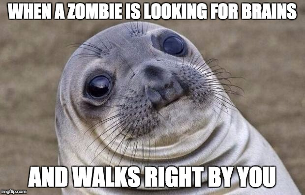 Awkward Moment Sealion Meme | WHEN A ZOMBIE IS LOOKING FOR BRAINS AND WALKS RIGHT BY YOU | image tagged in memes,awkward moment sealion | made w/ Imgflip meme maker