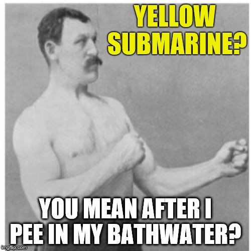 Overly Manly Man | YELLOW SUBMARINE? YOU MEAN AFTER I PEE IN MY BATHWATER? | image tagged in memes,overly manly man,yellow submarine | made w/ Imgflip meme maker