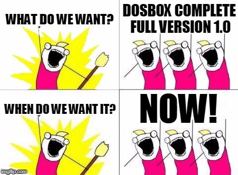 What Do We Want Meme | WHAT DO WE WANT? DOSBOX COMPLETE FULL VERSION 1.0 WHEN DO WE WANT IT? NOW! | image tagged in memes,what do we want | made w/ Imgflip meme maker