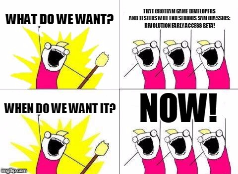 What Do We Want Meme | WHAT DO WE WANT? THAT CROTEAM GAME DEVELOPERS AND TESTERS WILL END SERIOUS SAM CLASSICS: REVOLUTION EARLY ACCESS BETA! WHEN DO WE WANT IT? N | image tagged in memes,what do we want | made w/ Imgflip meme maker