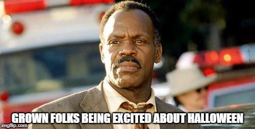 Lethal Weapon Danny Glover | GROWN FOLKS BEING EXCITED ABOUT HALLOWEEN | image tagged in memes,lethal weapon danny glover | made w/ Imgflip meme maker