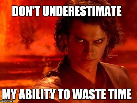 DON'T UNDERESTIMATE MY ABILITY TO WASTE TIME | made w/ Imgflip meme maker