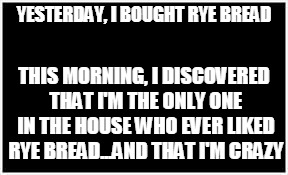 Life with Children | YESTERDAY, I BOUGHT RYE BREAD THIS MORNING, I DISCOVERED THAT I'M THE ONLY ONE IN THE HOUSE WHO EVER LIKED RYE BREAD...AND THAT I'M CRAZY | image tagged in kids these days,first world problems,food,evil toddler,evil kids,evil tween | made w/ Imgflip meme maker