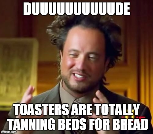 Ancient Aliens Meme | DUUUUUUUUUUDE TOASTERS ARE TOTALLY TANNING BEDS FOR BREAD | image tagged in memes,ancient aliens | made w/ Imgflip meme maker