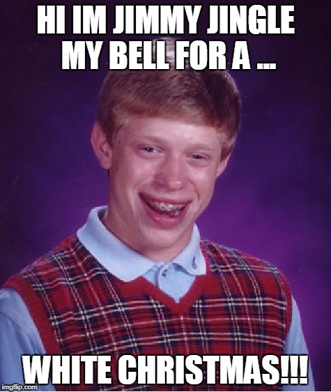 Bad Luck Brian Meme | HI IM JIMMY JINGLE MY BELL FOR A ... WHITE CHRISTMAS!!! | image tagged in memes,bad luck brian | made w/ Imgflip meme maker