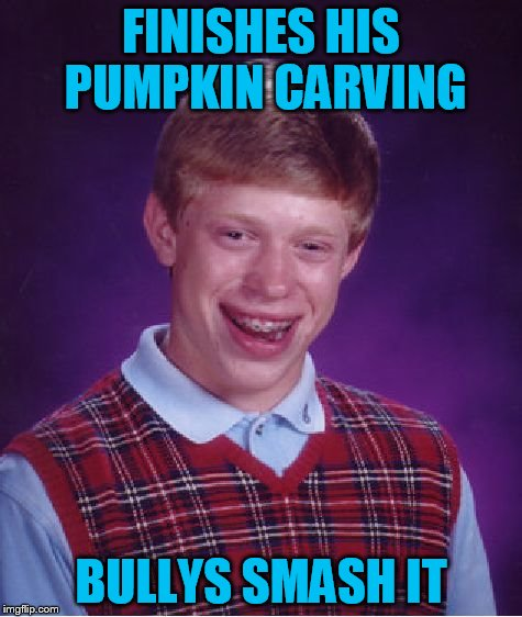 Bad Luck Brian Meme | FINISHES HIS PUMPKIN CARVING BULLYS SMASH IT | image tagged in memes,bad luck brian | made w/ Imgflip meme maker