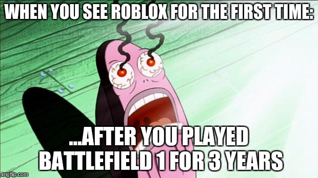 Keep your eyes healthy, kids. | WHEN YOU SEE ROBLOX FOR THE FIRST TIME: ...AFTER YOU PLAYED BATTLEFIELD 1 FOR 3 YEARS | image tagged in spongebob my eyes,spongebob,roblox,battlefield 1,funny memes | made w/ Imgflip meme maker
