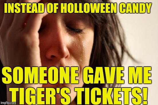 First World Problems Meme | INSTEAD OF HOLLOWEEN CANDY SOMEONE GAVE ME TIGER'S TICKETS! | image tagged in memes,first world problems | made w/ Imgflip meme maker