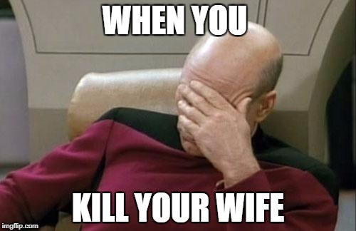 Captain Picard Facepalm Meme | WHEN YOU KILL YOUR WIFE | image tagged in memes,captain picard facepalm | made w/ Imgflip meme maker