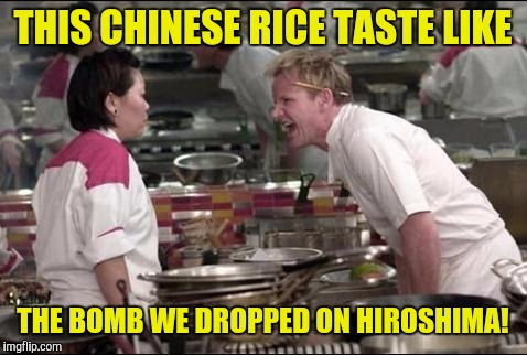 THIS CHINESE RICE TASTE LIKE THE BOMB WE DROPPED ON HIROSHIMA! | made w/ Imgflip meme maker