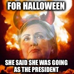 True story...you can't make this stuff up! | FOR HALLOWEEN SHE SAID SHE WAS GOING AS THE PRESIDENT | image tagged in hillary satan,halloween,trump,president | made w/ Imgflip meme maker