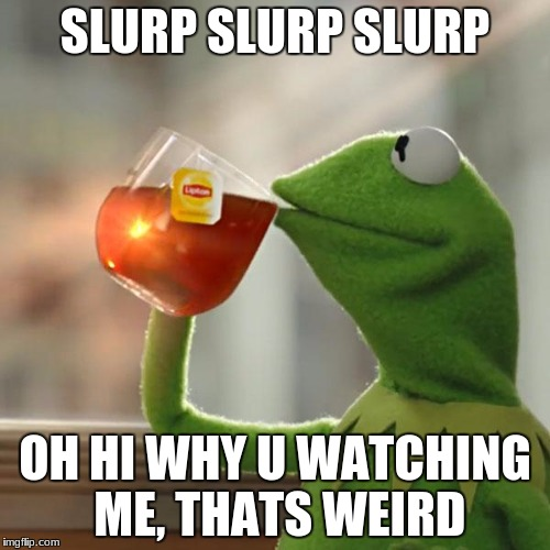 But Thats None Of My Business Meme | SLURP SLURP SLURP OH HI WHY U WATCHING ME, THATS WEIRD | image tagged in memes,but thats none of my business,kermit the frog | made w/ Imgflip meme maker
