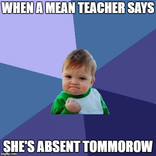 Success Kid Meme | WHEN A MEAN TEACHER SAYS SHE'S ABSENT TOMMOROW | image tagged in memes,success kid | made w/ Imgflip meme maker