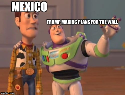 X, X Everywhere Meme | MEXICO TRUMP MAKING PLANS FOR THE WALL | image tagged in memes,x,x everywhere,x x everywhere | made w/ Imgflip meme maker