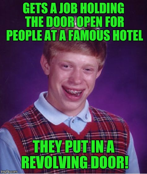 Bad Luck Brian Meme | GETS A JOB HOLDING THE DOOR OPEN FOR PEOPLE AT A FAMOUS HOTEL THEY PUT IN A REVOLVING DOOR! | image tagged in memes,bad luck brian | made w/ Imgflip meme maker