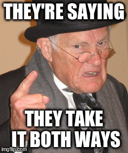 Back In My Day Meme | THEY'RE SAYING THEY TAKE IT BOTH WAYS | image tagged in memes,back in my day | made w/ Imgflip meme maker