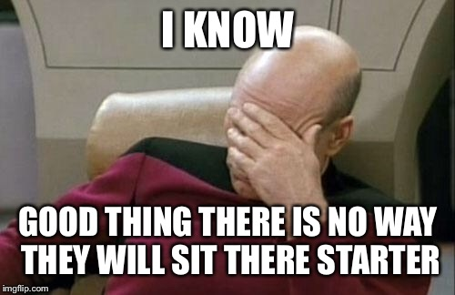 Captain Picard Facepalm Meme | I KNOW GOOD THING THERE IS NO WAY THEY WILL SIT THERE STARTER | image tagged in memes,captain picard facepalm | made w/ Imgflip meme maker