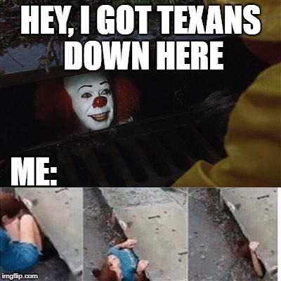 pennywise in sewer | HEY, I GOT TEXANS DOWN HERE ME: | image tagged in pennywise in sewer | made w/ Imgflip meme maker