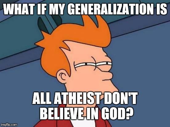 Futurama Fry Meme | WHAT IF MY GENERALIZATION IS ALL ATHEIST DON'T BELIEVE IN GOD? | image tagged in memes,futurama fry | made w/ Imgflip meme maker