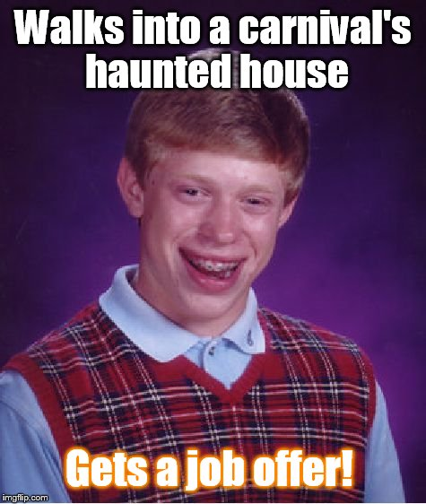 Happy Hallomeme! | Walks into a carnival's haunted house Gets a job offer! | image tagged in memes,bad luck brian | made w/ Imgflip meme maker