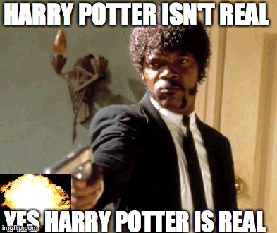 harry potter meme | HARRY POTTER ISN'T REAL YES HARRY POTTER IS REAL | image tagged in say that again i dare you | made w/ Imgflip meme maker