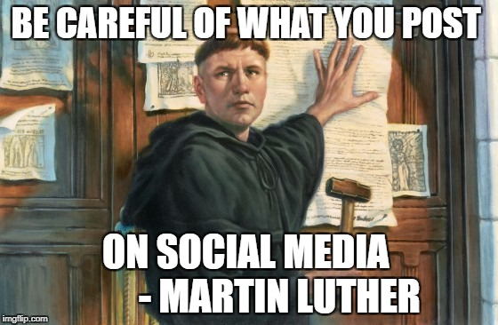 Be careful  | BE CAREFUL OF WHAT YOU POST ON SOCIAL MEDIA         - MARTIN LUTHER | image tagged in martin luther | made w/ Imgflip meme maker