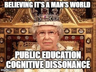 Queen of England | BELIEVING IT'S A MAN'S WORLD PUBLIC EDUCATION COGNITIVE DISSONANCE | image tagged in queen of england | made w/ Imgflip meme maker