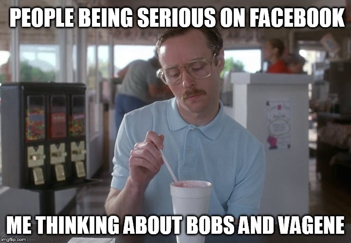 PEOPLE BEING SERIOUS ON FACEBOOK ME THINKING ABOUT BOBS AND VAGENE | image tagged in kip napoleon dynamite,the bobs,fuckfacebook,shitpost | made w/ Imgflip meme maker